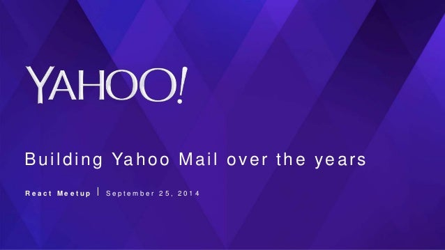 Building Yahoo Mail over the years R e a c t M e e t u p ⎪ S e p t e m b e r 2 5 , 2 0 1 4