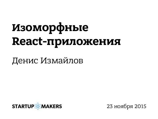 Изоморфные React-приложения Денис Измайлов 23 ноября 2015