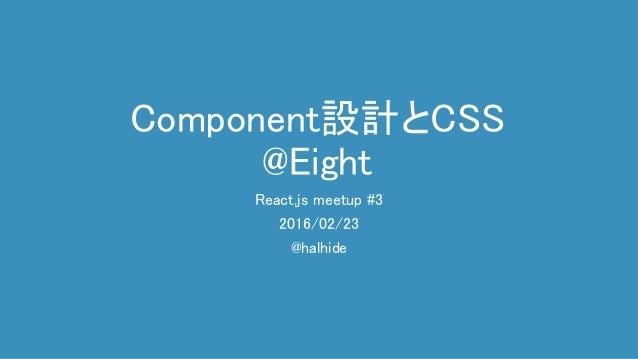 Component設計とCSS @Eight React.js meetup #3 2016/02/23 @halhide