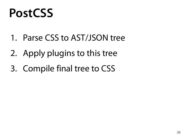 PostCSS 40 1. Parse CSS to AST/JSON tree 2. Apply plugins to this tree 3. Compile final tree to CSS • CSS powered by plugi...