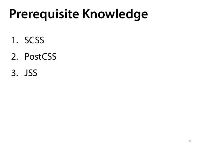 Prerequisite Knowledge 1. SCSS 2. PostCSS 3. JSS 5