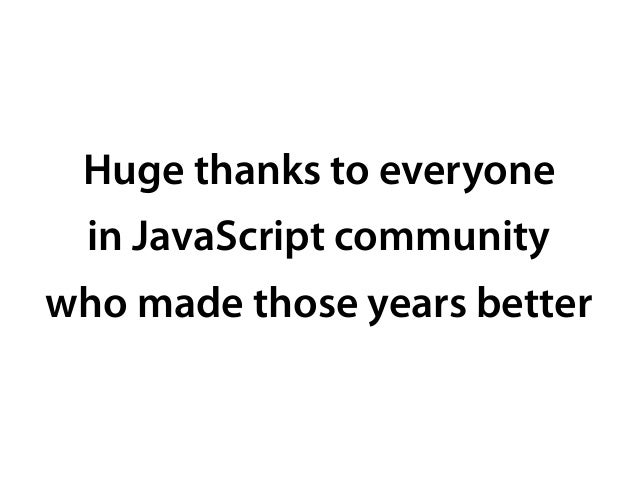 Huge thanks to everyone in JavaScript community who made those years better