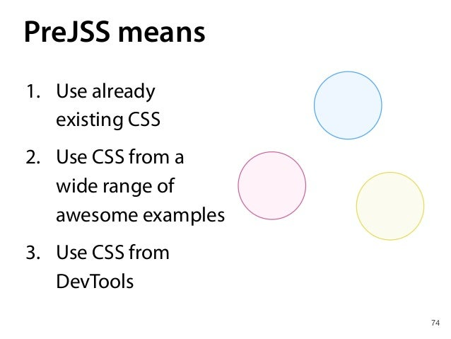 78 PreJSS JSS CSS 1. No CSS wars anymore 2. Vendor-less 3. Use the best bits of whole CSS world 4. Less complexity 5. Sav...