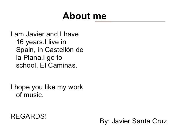 About me  <ul><li>I am Javier and I have 16 years.I live in Spain, in Castellón de la Plana.I go to school, El Caminas.