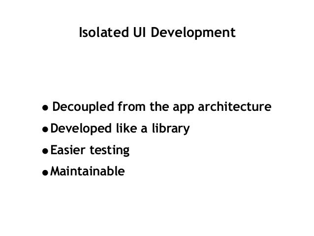 Isolated UI Development •Decoupled from the app architecture •Developed like a library •Easier testing •Maintainable