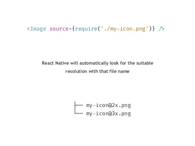 """<Image source={require('./my-icon.png')} """"/> ├── my-icon@2x.png └── my-icon@3x.png React Native will automatically look fo..."""