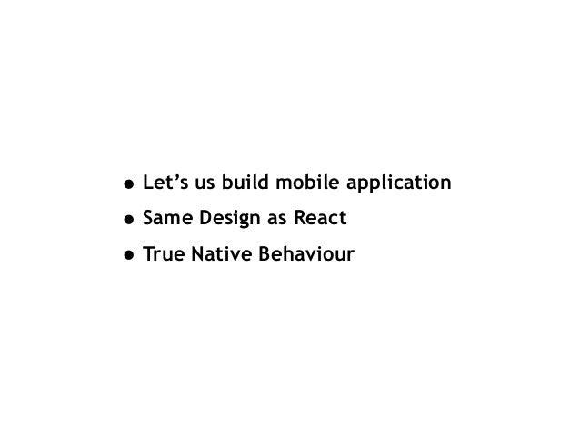 • Let's us build mobile application • Same Design as React • True Native Behaviour