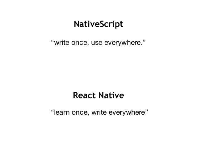 "NativeScript ""write once, use everywhere."" React Native ""learn once, write everywhere"""