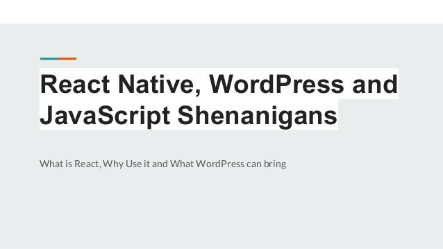 React Native, WordPress and JavaScript Shenanigans What is React, Why Use it and What WordPress can bring