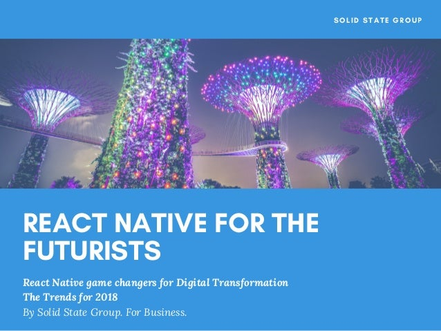 REACT NATIVE FOR THE FUTURISTS React Native game changers for Digital Transformation The Trends for 2018 By Solid State ...
