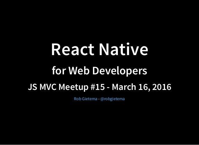 React Native for Web Developers JS MVC Meetup #15 - March 16, 2016 -Rob Gietema @robgietema