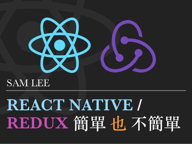 REACT NATIVE / REDUX 簡單 也 不簡單 SAM LEE