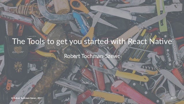 The Tools to get you started with React Na4ve Robert Tochman-Szewc © Robert Tochman-Szewc, 2017 1