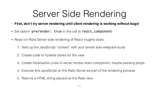 Server Side Rendering • First, don't try server rendering until client rendering is working without bugs! • Set option pre...