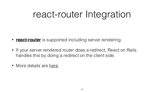 react-router Integration • react-router is supported including server rendering. • If your server rendered router does a r...