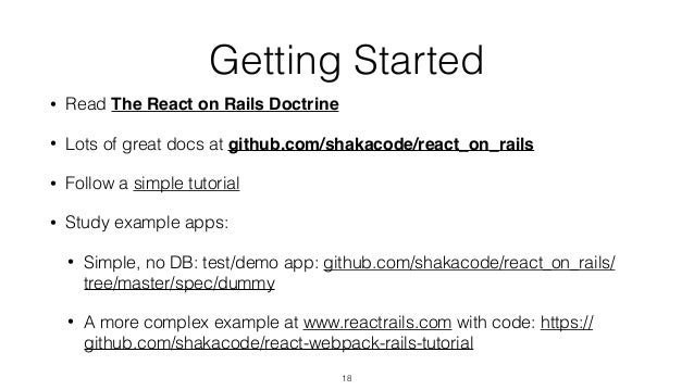 Getting Started • Read The React on Rails Doctrine • Lots of great docs at github.com/shakacode/react_on_rails • Follow a ...