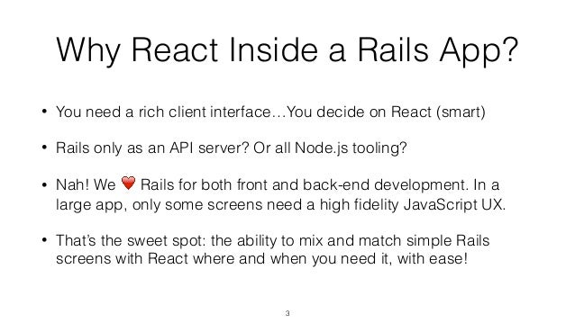 Why React Inside a Rails App? • You need a rich client interface…You decide on React (smart) • Rails only as an API server...