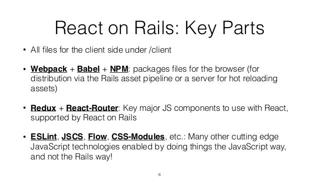 React on Rails: Key Parts • All files for the client side under /client • Webpack + Babel + NPM: packages files for the brow...