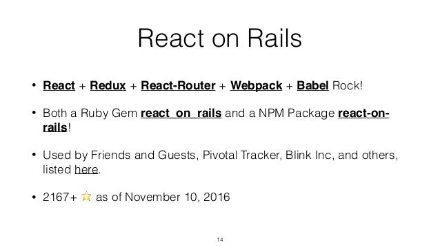 React on Rails • React + Redux + React-Router + Webpack + Babel Rock! • Both a Ruby Gem react_on_rails and a NPM Package r...
