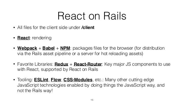 React on Rails • All files for the client side under /client • React: rendering • Webpack + Babel + NPM: packages files for ...