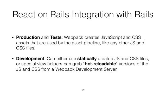 React on Rails Integration with Rails • Production and Tests: Webpack creates JavaScript and CSS assets that are used by t...