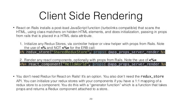 Client Side Rendering • React on Rails installs a post-load JavaScript function (turbolinks compatible) that scans the HTM...