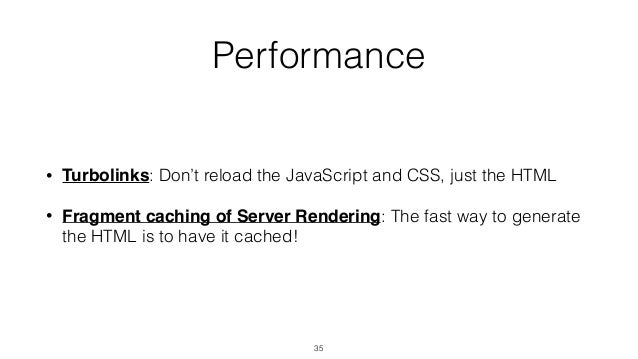Performance • Turbolinks: Don't reload the JavaScript and CSS, just the HTML • Fragment caching of Server Rendering: The f...