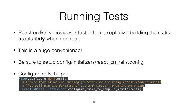 Running Tests • React on Rails provides a test helper to optimize building the static assets only when needed. • This is a...