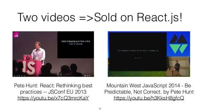 Two videos =>Sold on React.js! 6 Pete Hunt: React: Rethinking best practices -- JSConf EU 2013 https://youtu.be/x7cQ3mrcKa...