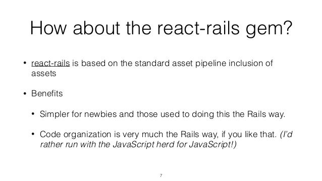 How about the react-rails gem? • react-rails is based on the standard asset pipeline inclusion of assets • Benefits • Simpl...