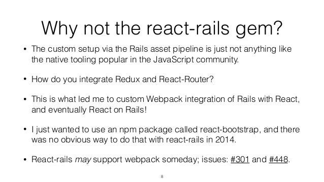 Why not the react-rails gem? • The custom setup via the Rails asset pipeline is just not anything like the native tooling ...