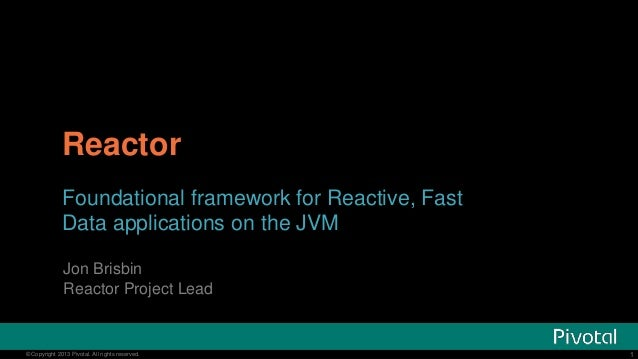 Reactor Foundational framework for Reactive, Fast Data applications on the JVM Jon Brisbin Reactor Project Lead  © Copyrig...