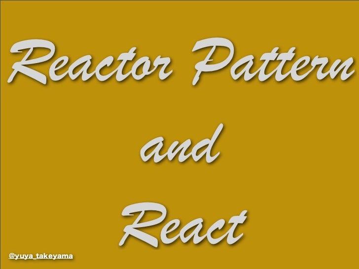 Reactor Pattern     and    React@yuya_takeyama