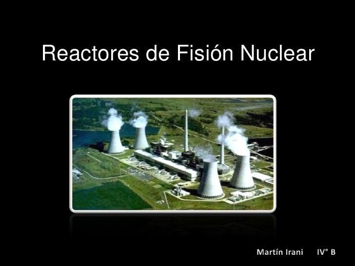 Reactores de Fisión Nuclear<br />Martín Irani      IV° B<br />