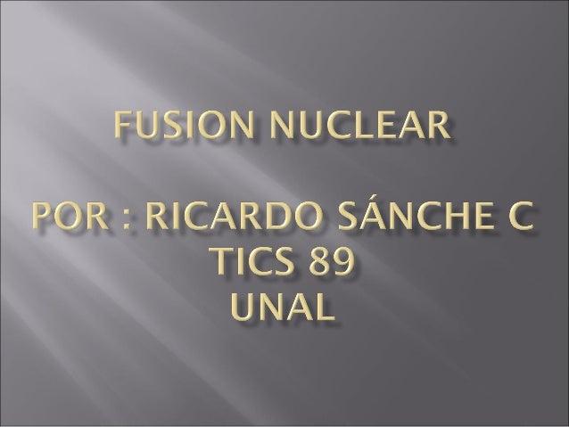 • La fusión nuclear es una reacción en la que se unen dos núcleos ligeros para formar uno más pesado. • El nuevo núcleo ti...