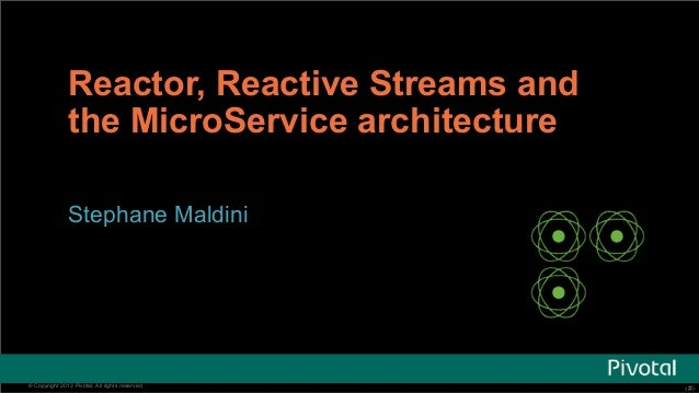 Reactor, Reactive Streams and  the MicroService architecture  Stephane Maldini  © Copyright 2013 Pivotal. All rights reser...