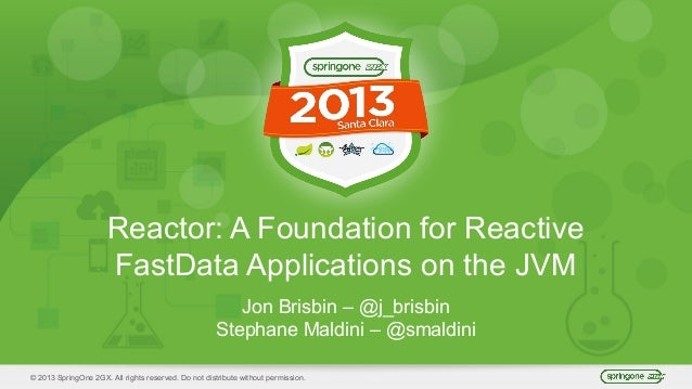 © 2013 SpringOne 2GX. All rights reserved. Do not distribute without permission. Reactor: A Foundation for Reactive FastDa...