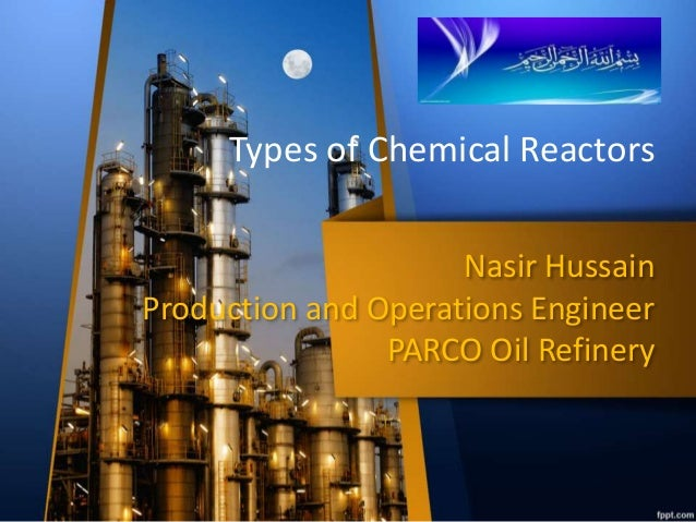 Nasir Hussain Production and Operations Engineer PARCO Oil Refinery Types of Chemical Reactors
