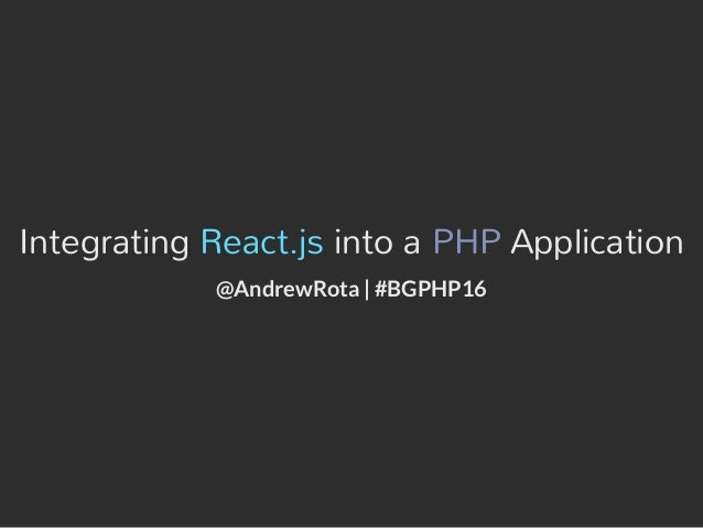 Integrating React.js into a PHP Application @AndrewRota | #BGPHP16
