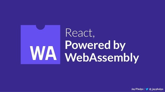 React, Powered by WebAssembly Jay Phelps | @_jayphelps