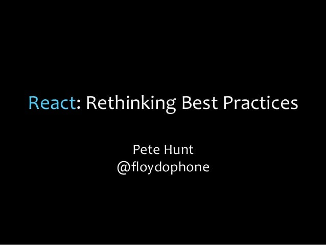 React: Rethinking Best Practices Pete Hunt @floydophone