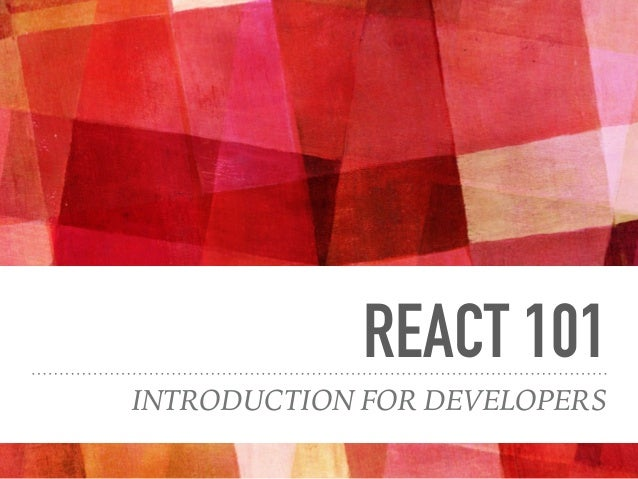 REACT 101 INTRODUCTION FOR DEVELOPERS