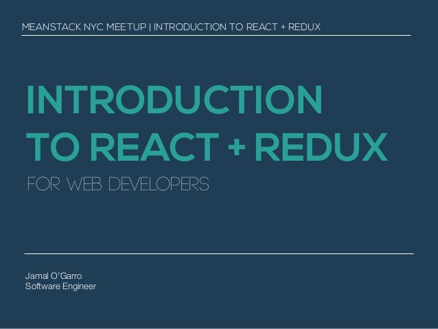 INTRODUCTION TO REACT + REDUX for web developers Jamal O'Garro Software Engineer MEANSTACK NYC MEETUP | INTRODUCTION TO RE...