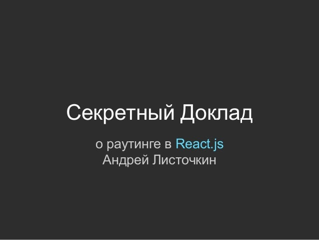 Секретный Доклад о раутинге в React.js Андрей Листочкин