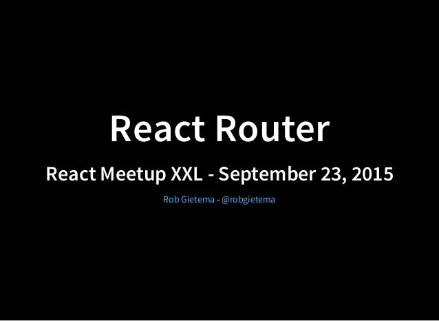 React Router React Meetup XXL - September 23, 2015 -Rob Gietema @robgietema