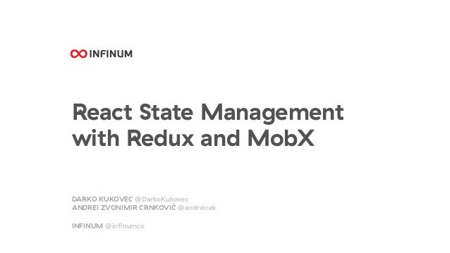React State Management with Redux and MobX DARKO KUKOVEC @DarkoKukovec ANDREI ZVONIMIR CRNKOVIĆ @andreicek INFINUM @infinum...