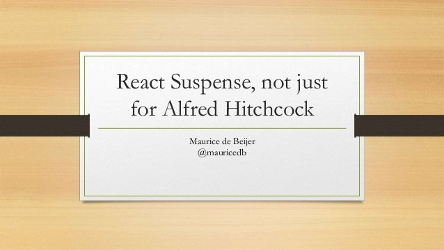 React Suspense, not just for Alfred Hitchcock Maurice de Beijer @mauricedb