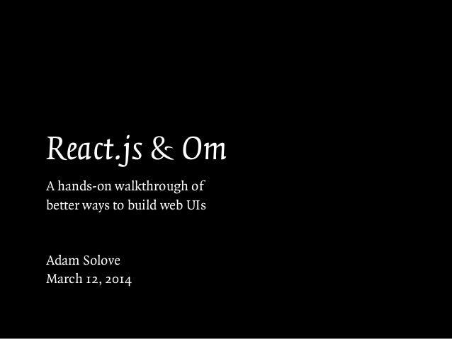 React.js & Om A hands-on walkthrough of better ways to build web UIs ! ! Adam Solove March 12, 2014