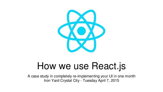 How we use React.js A case study in completely re-implementing your UI in one month Iron Yard Crystal City - Tuesday April...
