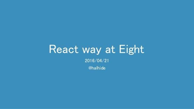 React way at Eight 2016/04/21 @halhide